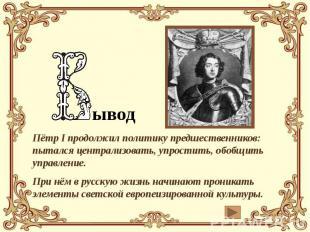 ывод Пётр I продолжил политику предшественников: пытался централизовать, упрости