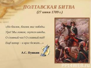 ПОЛТАВСКАЯ БИТВА (27 июня 1709 г.) «Но близок, близок миг победы. Ура! Мы ломим;