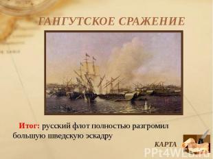 ГАНГУТСКОЕ СРАЖЕНИЕ Итог: русский флот полностью разгромил большую шведскую эска