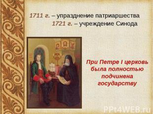 1711 г. – упразднение патриаршества 1711 г. – упразднение патриаршества 1721 г.