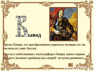 ывод Время Петра, его преобразования укрепили позиции гос-ва, увеличили славу Ро