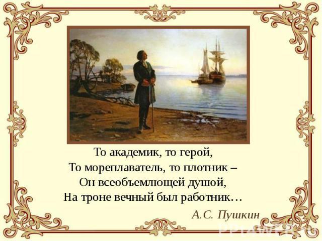То академик, то герой, То мореплаватель, то плотник – Он всеобъемлющей душой, На троне вечный был работник… То академик, то герой, То мореплаватель, то плотник – Он всеобъемлющей душой, На троне вечный был работник… А.С. Пушкин