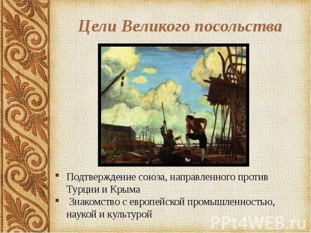 Цели Великого посольства Подтверждение союза, направленного против Турции и Крыма Знакомство с европейской промышленностью, наукой и культурой
