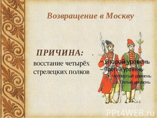 Возвращение в Москву ПРИЧИНА: восстание четырёх стрелецких полков