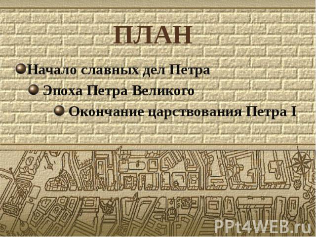 ПЛАН Начало славных дел Петра Эпоха Петра Великого Окончание царствования Петра I