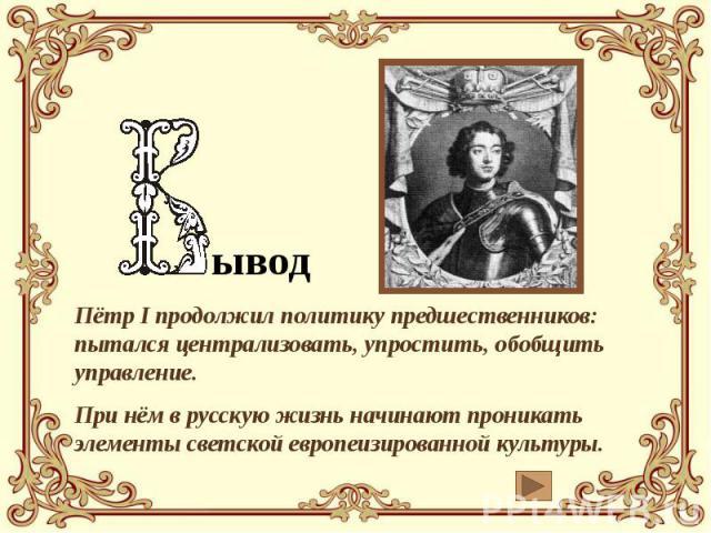 ывод Пётр I продолжил политику предшественников: пытался централизовать, упростить, обобщить управление. При нём в русскую жизнь начинают проникать элементы светской европеизированной культуры.