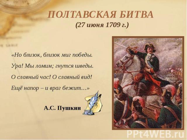 ПОЛТАВСКАЯ БИТВА (27 июня 1709 г.) «Но близок, близок миг победы. Ура! Мы ломим; гнутся шведы. О славный час! О славный вид! Ещё напор – и враг бежит…» А.С. Пушкин