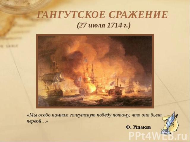 ГАНГУТСКОЕ СРАЖЕНИЕ (27 июля 1714 г.) «Мы особо помним гангутскую победу потому, что она была первой…» Ф. Ушаков