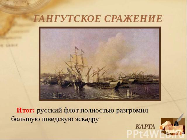ГАНГУТСКОЕ СРАЖЕНИЕ Итог: русский флот полностью разгромил большую шведскую эскадру