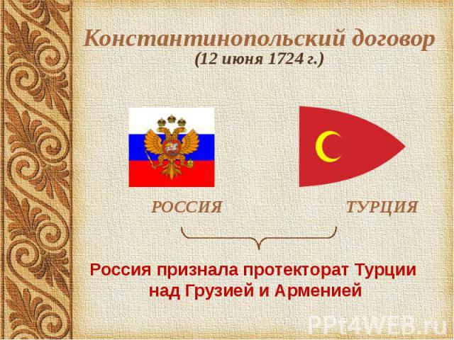 Константинопольский договор (12 июня 1724 г.) РОССИЯ ТУРЦИЯ Россия признала протекторат Турции над Грузией и Арменией