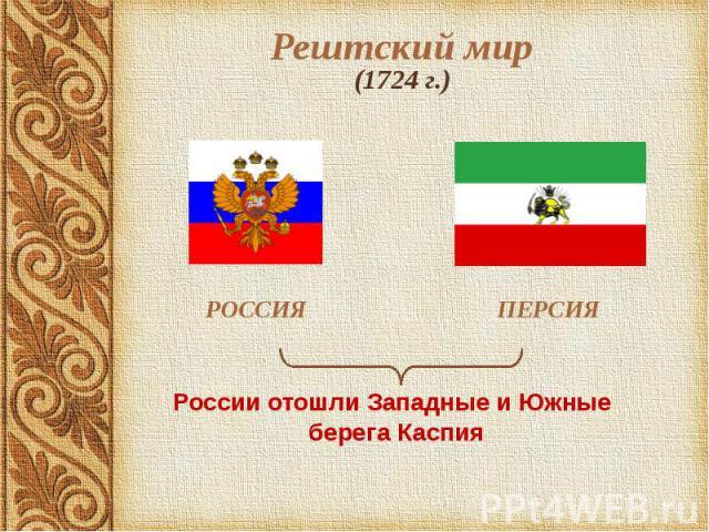 Рештский мир (1724 г.) РОССИЯ ПЕРСИЯ России отошли Западные и Южные берега Каспия