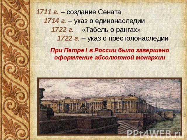 1711 г. – создание Сената 1711 г. – создание Сената 1714 г. – указ о единонаследии 1722 г. – «Табель о рангах» 1722 г. – указ о престолонаследии При Петре I в России было завершено оформление абсолютной монархии