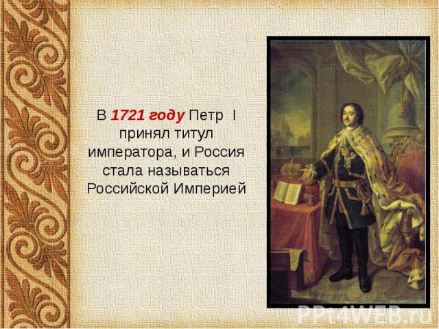В 1721 году Петр I принял титул императора, и Россия стала называться Российской Империей В 1721 году Петр I принял титул императора, и Россия стала называться Российской Империей