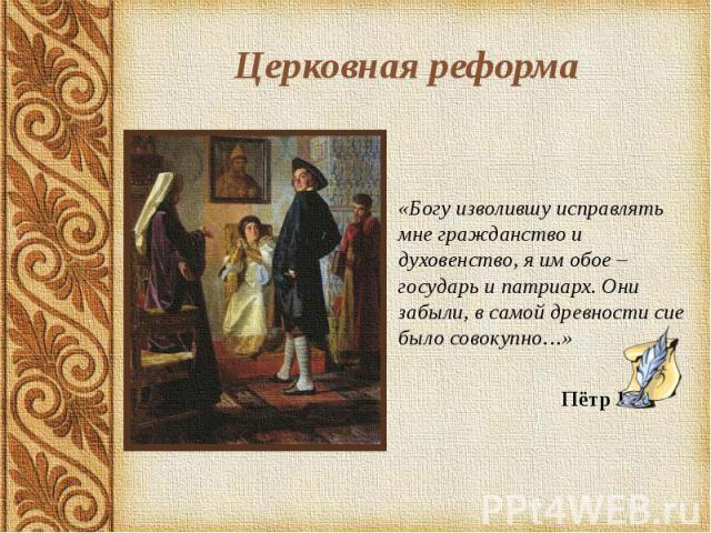 Церковная реформа «Богу изволившу исправлять мне гражданство и духовенство, я им обое – государь и патриарх. Они забыли, в самой древности сие было совокупно…» Пётр I