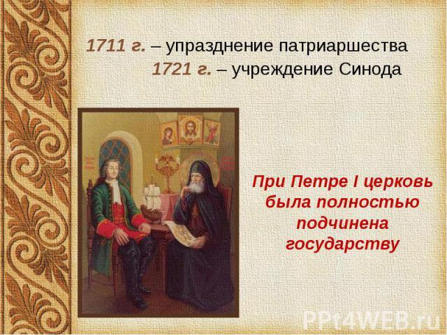 1711 г. – упразднение патриаршества 1711 г. – упразднение патриаршества 1721 г. – учреждение Синода