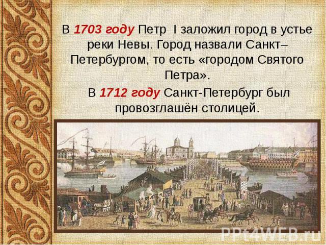 В 1703 году Петр I заложил город в устье реки Невы. Город назвали Санкт–Петербургом, то есть «городом Святого Петра». В 1703 году Петр I заложил город в устье реки Невы. Город назвали Санкт–Петербургом, то есть «городом Святого Петра». В 1712 году С…