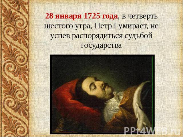 28 января 1725 года, в четверть шестого утра, Петр I умирает, не успев распорядиться судьбой государства 28 января 1725 года, в четверть шестого утра, Петр I умирает, не успев распорядиться судьбой государства