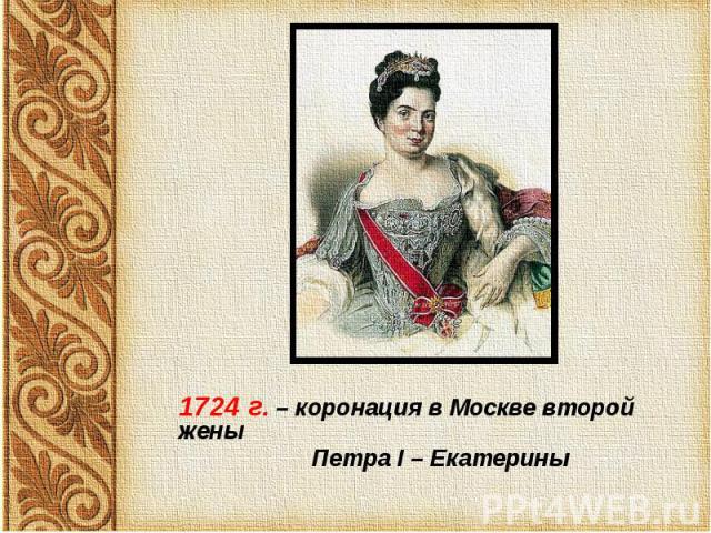 1724 г. – коронация в Москве второй жены 1724 г. – коронация в Москве второй жены Петра I – Екатерины