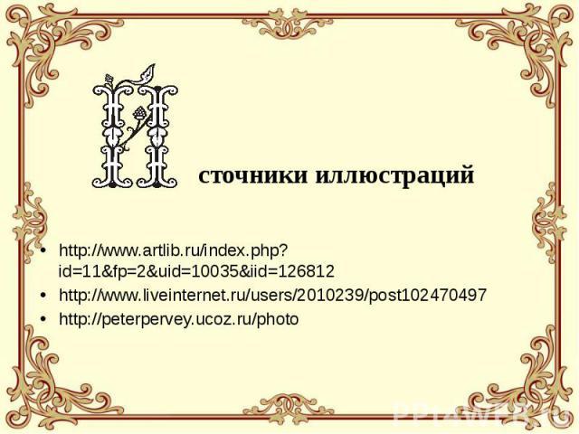 сточники иллюстраций http://www.artlib.ru/index.php?id=11&fp=2&uid=10035&iid=126812 http://www.liveinternet.ru/users/2010239/post102470497 http://peterpervey.ucoz.ru/photo