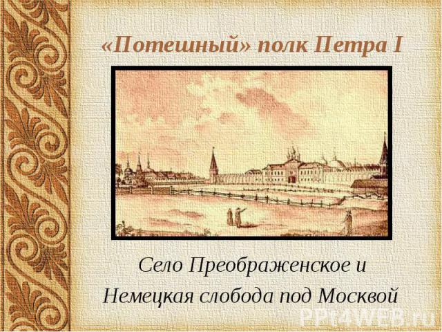 «Потешный» полк Петра I Село Преображенское и Немецкая слобода под Москвой
