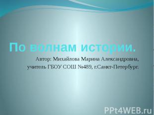 По волнам истории. Автор: Михайлова Марина Александровна, учитель ГБОУ СОШ №489,
