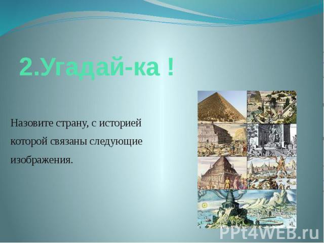 2.Угадай-ка ! Назовите страну, с историей которой связаны следующие изображения.