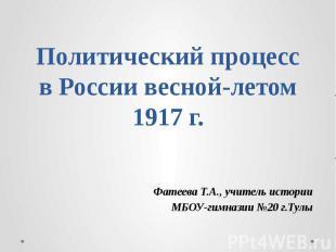 Политический процесс в России весной-летом 1917 г. Фатеева Т.А., учитель истории