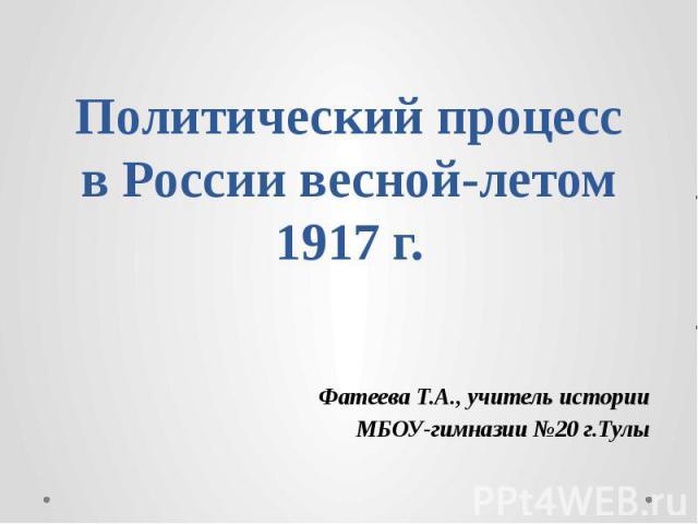 Политический процесс в России весной-летом 1917 г. Фатеева Т.А., учитель истории МБОУ-гимназии №20 г.Тулы