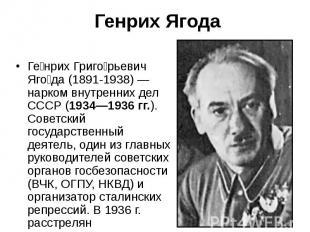 Ге нрих Григо рьевич Яго да (1891-1938) — нарком внутренних дел СССР (1934—1936
