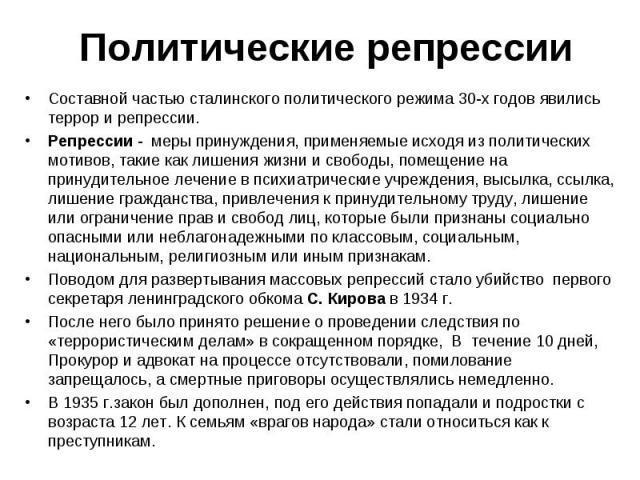 Составной частью сталинского политического режима 30-х годов явились террор и репрессии. Составной частью сталинского политического режима 30-х годов явились террор и репрессии. Репрессии - меры принуждения, применяемые исходя из политических мотиво…