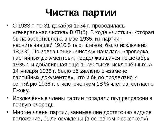 С 1933 г. по 31 декабря 1934 г. проводилась «генеральная чистка» ВКП(б). В ходе «чистки», которая была возобновлена в мае 1935, из партии, насчитывавшей 1916,5 тыс. членов, было исключено 18,3 %. По завершении «чистки» началась «проверка партийных д…