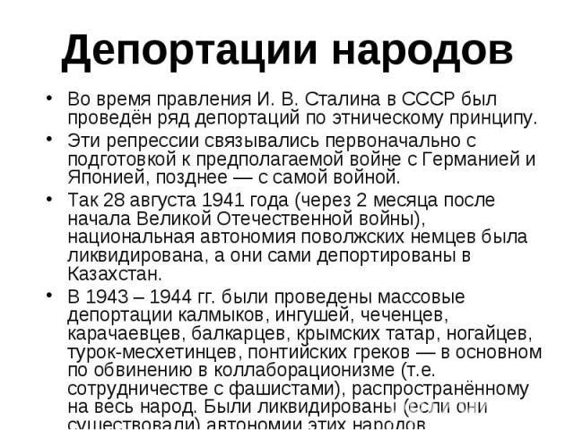 Во время правления И. В. Сталина в СССР был проведён ряд депортаций по этническому принципу. Во время правления И. В. Сталина в СССР был проведён ряд депортаций по этническому принципу. Эти репрессии связывались первоначально с подготовкой к предпол…