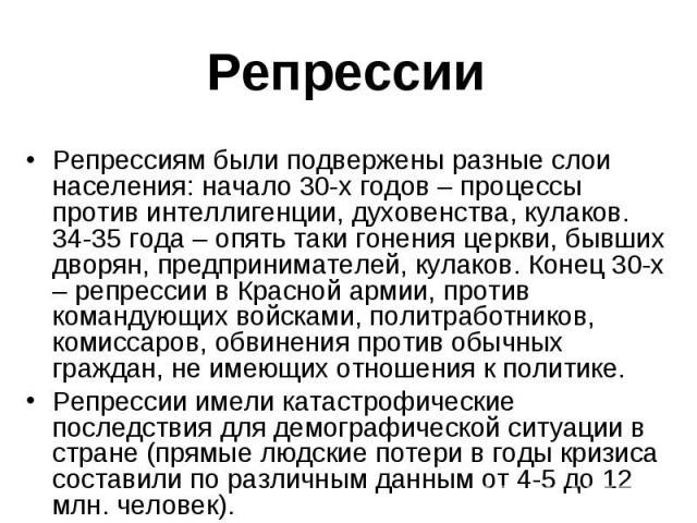 Репрессиям были подвержены разные слои населения: начало 30-х годов – процессы против интеллигенции, духовенства, кулаков. 34-35 года – опять таки гонения церкви, бывших дворян, предпринимателей, кулаков. Конец 30-х – репрессии в Красной армии, прот…