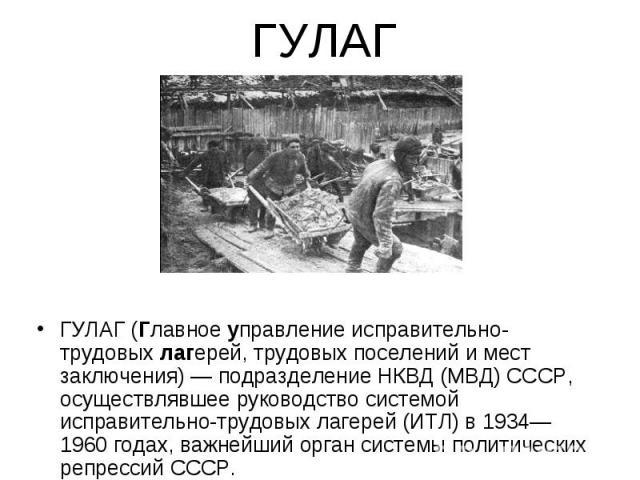ГУЛАГ (Главное управление исправительно-трудовых лагерей, трудовых поселений и мест заключения) — подразделение НКВД (МВД) СССР, осуществлявшее руководство системой исправительно-трудовых лагерей (ИТЛ) в 1934—1960 годах, важнейший орган системы поли…