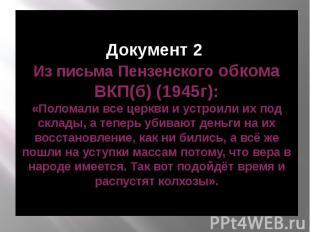 Документ 2 Из письма Пензенского обкома ВКП(б) (1945г): «Поломали все церкви и у