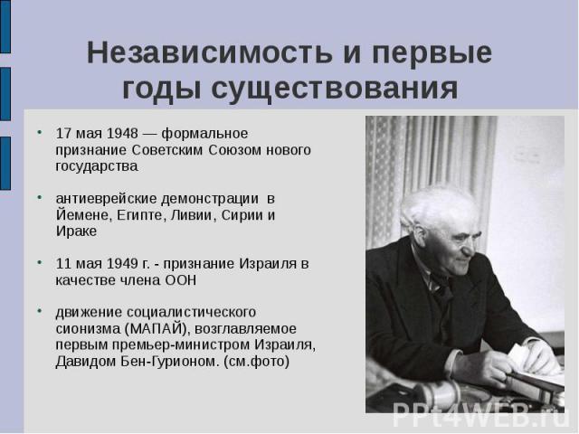 17 мая 1948 — формальное признание Советским Союзом нового государства 17 мая 1948 — формальное признание Советским Союзом нового государства антиеврейские демонстрации в Йемене, Египте, Ливии, Сирии и Ираке 11 мая 1949 г. - признание Израиля в каче…