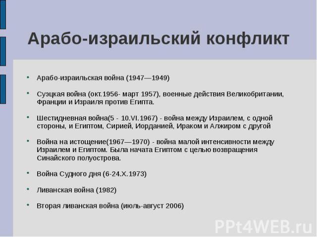Арабо-израильская война (1947—1949) Арабо-израильская война (1947—1949) Суэцкая война (окт.1956- март 1957), военные действия Великобритании, Франции и Израиля против Египта. Шестидневная война(5 - 10.VI.1967) - война между Израилем, с одной стороны…