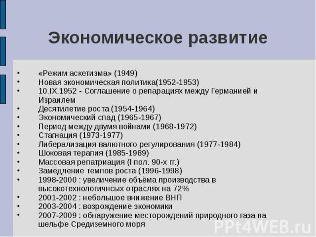 «Режим аскетизма» (1949) «Режим аскетизма» (1949) Новая экономическая политика(1952-1953) 10.IX.1952 - Соглашение о репарациях между Германией и Израилем Десятилетие роста (1954-1964) Экономический спад (1965-1967) Период между двумя войнами (1968-1…