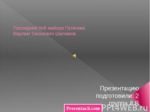 Последний бой майора Пугачева Варлам Тихонович Шаламов Презентацию подготовили: