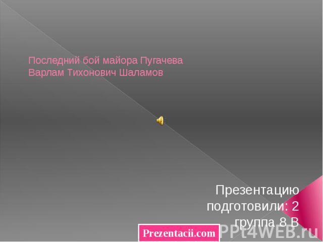 Последний бой майора Пугачева Варлам Тихонович Шаламов Презентацию подготовили: 2 группа 8 В