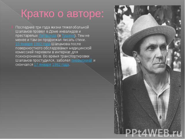 Кратко о авторе: Последние три года жизни тяжелобольной Шаламов провёл в Доме инвалидов и престарелыхЛитфонда(вТушине). Тем не менее и там он продолжал писать стихи.15 января1982 годаШаламова после поверхностного …