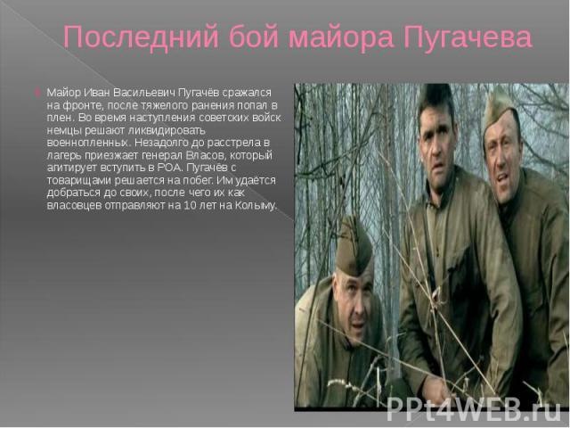 Последний бой майора Пугачева Майор Иван Васильевич Пугачёв сражался на фронте, после тяжелого ранения попал в плен. Во время наступления советских войск немцы решают ликвидировать военнопленных. Незадолго до расстрела в лагерь приезжает генерал Вла…