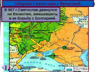 В 967 г.Святослав двинулся на Византию, вмешавшись в ее борьбу с Болгарией. В 96