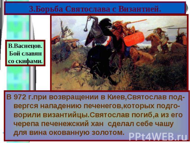 В 972 г.при возвращении в Киев,Святослав под-вергся нападению печенегов,которых подго-ворили византийцы.Святослав погиб,а из его черепа печенежский хан сделал себе чашу для вина окованную золотом. В 972 г.при возвращении в Киев,Святослав под-вергся …