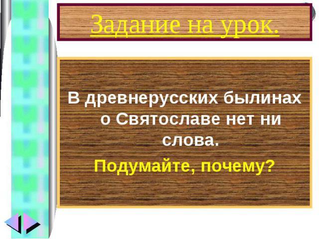 В древнерусских былинах о Святославе нет ни слова. Подумайте, почему?
