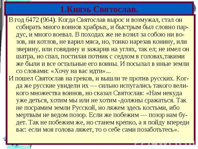 В год 6472 (964). Когда Святослав вырос и возмужал, стал он собирать много воинов храбрых, и быстрым был словно пар- дус, и много воевал. В походах же не возил за собою ни во-зов, ни котлов, не варил мяса, но, тонко нарезав конину, или зверину, или …