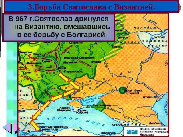 В 967 г.Святослав двинулся на Византию, вмешавшись в ее борьбу с Болгарией. В 967 г.Святослав двинулся на Византию, вмешавшись в ее борьбу с Болгарией.