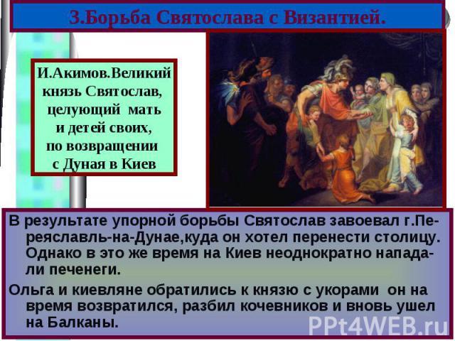В результате упорной борьбы Святослав завоевал г.Пе-реяславль-на-Дунае,куда он хотел перенести столицу. Однако в это же время на Киев неоднократно напада-ли печенеги. В результате упорной борьбы Святослав завоевал г.Пе-реяславль-на-Дунае,куда он хот…