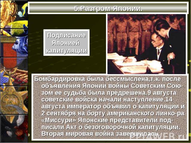Бомбардировка была бессмыслена,т.к. после объявления Японии войны Советским Сою-зом ее судьба была предрешена.9 августа советские войска начали наступление.14 августа император объявил о капитуляции и 2 сентября на борту американского линко-ра «Мисс…