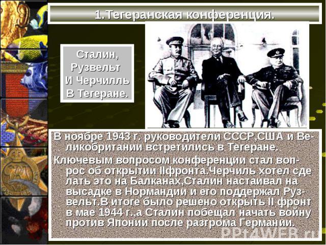 В ноябре 1943 г. руководители СССР,США и Ве-ликобритании встретились в Тегеране. В ноябре 1943 г. руководители СССР,США и Ве-ликобритании встретились в Тегеране. Ключевым вопросом конференции стал воп-рос об открытии IIфронта.Черчиль хотел сде лать …